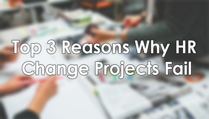 Top 3 Reasons Why HR Change Projects Fail