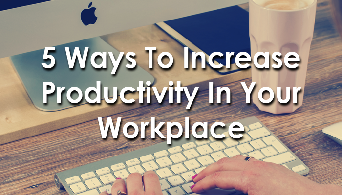 5 Ways To Increase Productivity In Your Workplace